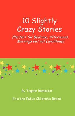 10 Slightly Crazy Stories: (Perfect for Bedtime, Afternoons, Mornings But Not Lunchtime)