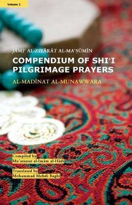 Compendium of Shi'i Pilgrimage Prayers: Vol.1- Al-Madinat aL-Munawwara: Jami' al-Ziyarat al-Ma'sumin