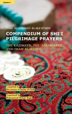 Compendium of Shi'i Pilgrimage Prayers: Vol.4- The Kazimayn, the 'Askariyayn, and Imam al-Mahdi: Jami' al-Ziyarat al-Ma'sumin