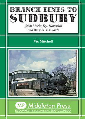 Branch Lines to Sudbury: From Marks Tey, Haverhill and Bury St Edmunds