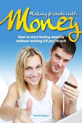Making Friends with Money: How to Start Feeling Wealthy without Waiting Till You're Rich