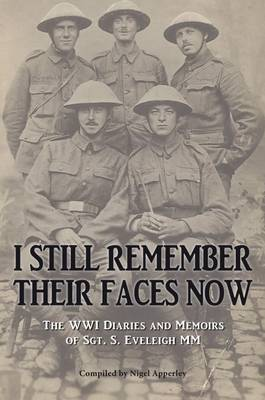 I Still Remember Their Faces Now: The WWI Diaries and Memoirs of Sgt. S. Eveleigh Mm