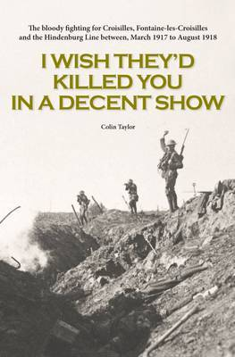 I Wish They'd Killed You in A Decent Show: The Bloody Fighting for Croisilles, Fontaine-Les-Croisilles and the Hindenburg Line Between March 1917 to August 1918
