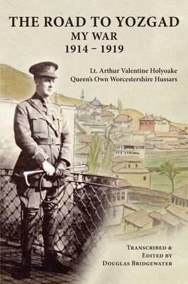 The Road to Yozgad: My War 1914-19 - LT Arthur Valentine Holyoake