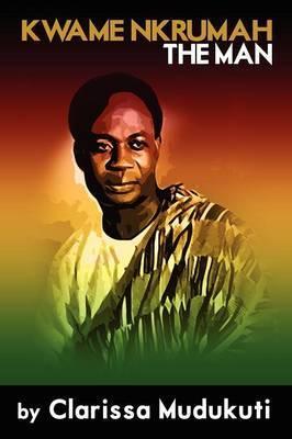 Kwame Nkrumah: The Man