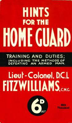 Hints for the Home Guard, 1940: Training and Duties: Including the Methods of Defeating an Armed Man