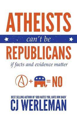 Atheists Can't Be Republicans - If Facts and Evidence Matter