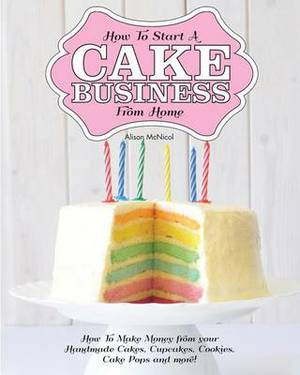 How to Start a Cake Business from Home - How to Make Money from Your Handmade Cakes, Cupcakes, Cake Pops and More!