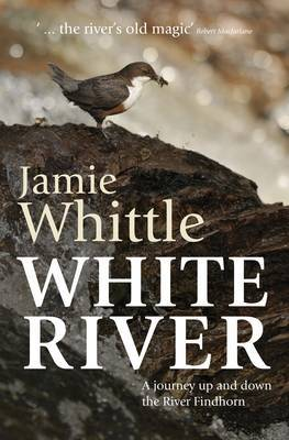 White River: A Journey Up and Down the River Findhorn