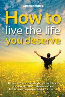 How to Live the Life You Deserve: The Inspiring True Story of a Family's Faith and Courage Through Many of Life's Challenges, and How They Discovered the Secrets of Happiness and Success