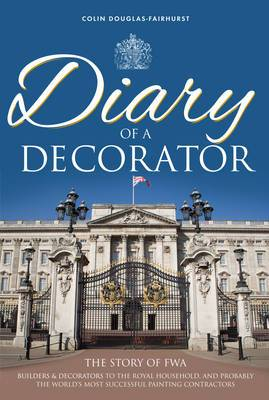 Diary of a Decorator: The Story of FWA - Builders & Decorators to the Royal Household, and Probably the World's Most Successful Painting Contractors