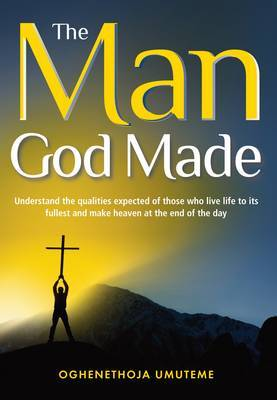 The Man God Made: Understand the Qualities Expected of Those Who Live Life to Its Fullest and Make Heaven at the End of the Day