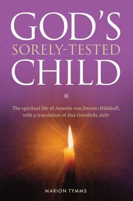 God's Sorely Tested Child: The Spiritual Life of Annette von Droste-Hulshoff, with a Translation of das Geistliche Jahr