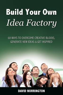 Build Your Own Idea Factory: 68 Ways to Overcome Creative Blocks, Generate New Ideas and Get Inspired