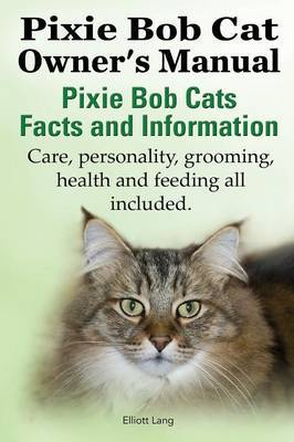 The Pixie Bob Cat Owner's Manual. Pixie Bob Cats Facts and Information. Care, Personality, Grooming, Health and Feeding All Included.