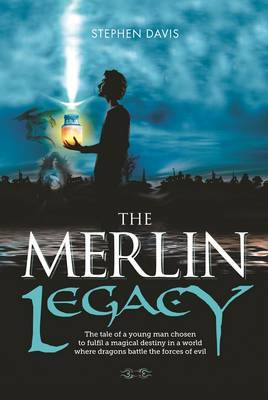 The Merlin Legacy: The Tale of a Young Man Chosen to Fulfil a Magical Destiny in a World Where Dragons Battle the Forces of Evil