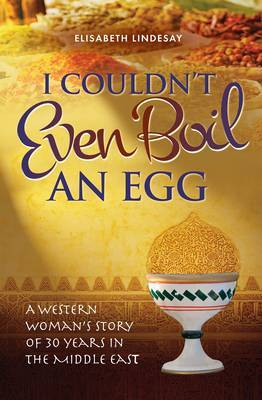 I Couldn't Even Boil an Egg: A Western Woman's Story of 30 Years in the Middle East