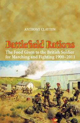 Battlefield Rations: The Food Given to the British Soldier for Marching and Fighting 1900 - 2011