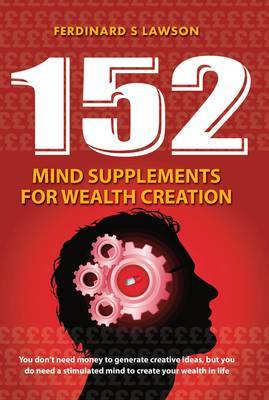 152 Mind Supplements for Wealth Creation: You Dont Need Money to Generate Creative Ideas