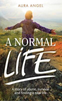 A Normal Life: A Story of Abuse, Survival and Finding a New Life