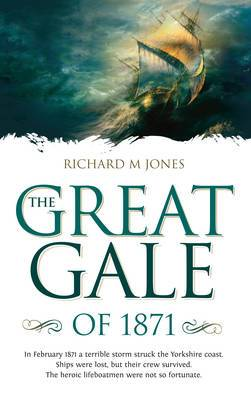 The Great Gale of 1871: In February 1871 a Terrible Storm Struck the Yorkshire Coast. Ships Were Lost, but Their Crew Survived. The Heroic Lifeboatmen Were Not So Fortunate.