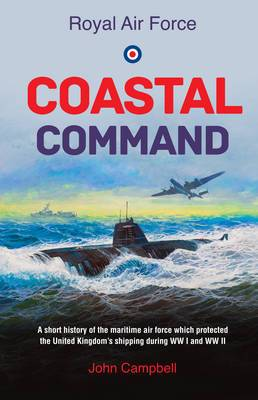 Royal Air Force Coastal Command: A Short History of the Maritime Air Force Which Protected the United Kingdom's Shipping During WW I and WW II