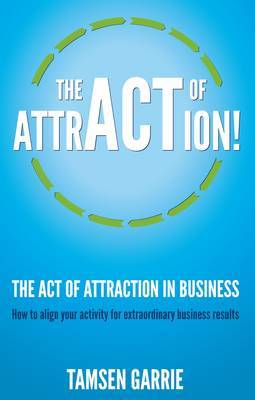 The Act of Attraction in Business: How to Align Your Activity for Extraordinary Business Results