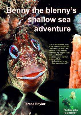 Benny the Blenny's Shallow Sea Adventure: I'm a Real Fish That Lives in the Sea Around Britain: Come and See How I'm Adapted to My Habitat and Meet My Neighbours: Crabs, Cuttlefish, Sea Anemones, Starfish, Seals and Fish: Do I Eat Them or Do They Try to E