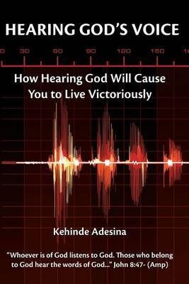 Hearing God's Voice: How Hearing God Will Cause You to Live Victoriously