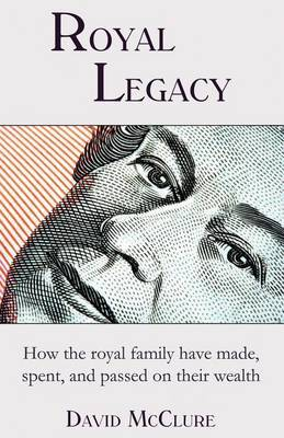 Royal Legacy: How the Royal Family Have Made, Spent and Passed on Their Wealth