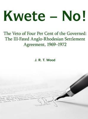 Kwete - No!: The Veto of Four Per Cent of the Governed: the Ill-Fated Anglo-Rhodesian Settlement Agreement, 1969-1972