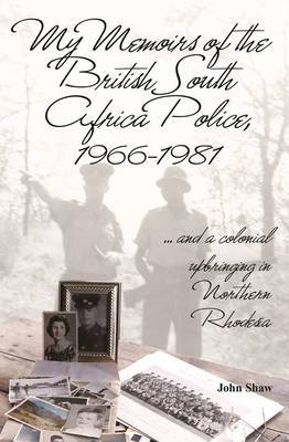 My Memoirs of the British South Africa Police, 1966-1981: ... And a Colonial Upbringing in Northern Rhodesia