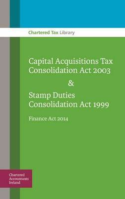 Capital Acquisitions Tax Consolidation Act 2003 & Stamp Duties Consolidation Act 1999: Finance Act 2014