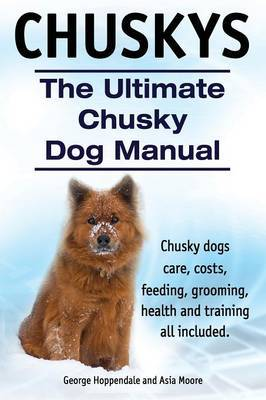 Chuskys. the Ultimate Chusky Dog Manual. Chusky Dogs Care, Costs, Feeding, Grooming, Health and Training All Included.