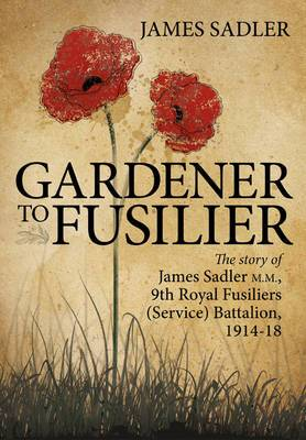 Gardener to Fusilier: The Story of James Sadler M.M., 9th Royal Fusiliers (Service) Battalion, 1914-18