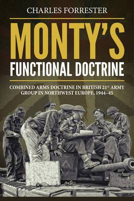 Monty'S Functional Doctrine: Combined Arms Doctrine in British 21st Army Group in Northwest Europe, 1944-45