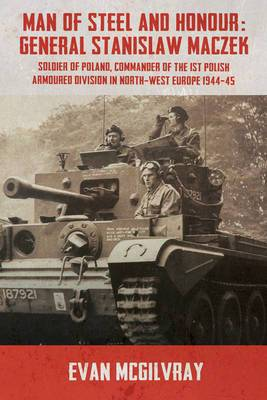 Man of Steel and Honour: General Stanislaw Maczek: Soldier of Poland, Commander of the 1st Polish Armoured Division in North-West Europe 1944-45