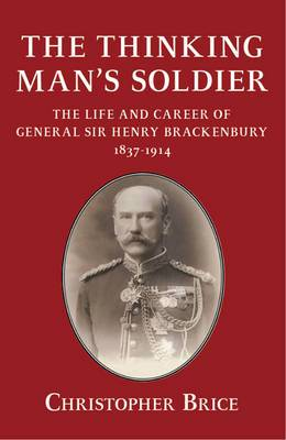 The Thinking Man's Soldier: The Life and Career of General Sir Henry Brackenbury 1837-1914