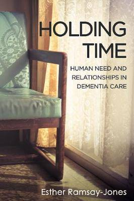 Holding Time: Human Need and Relationships in Dementia Care