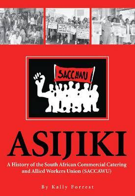 Asijiki: A History of the South African Commercial Catering and Allied Workers Union (SACCAWU)