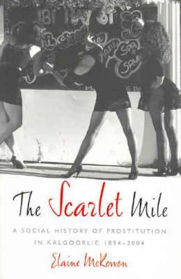 Scarlet Mile: A Social History of Prostitution in Kalgoolie, 1894-2004