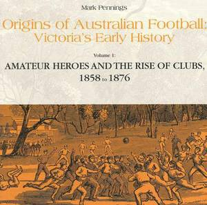 Origins of Australian Football: Victoria's Early History: Volume 1: Amateur Heroes and the Rise of Clubs, 1858 to 1876