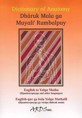 Dictionary of Anatomy: Dharuk Mala Ga Mayali' Rumbalpuy;The First Dictionary Translating Anatomical and Medical Terms from English to an Ancient Aboriginal Language