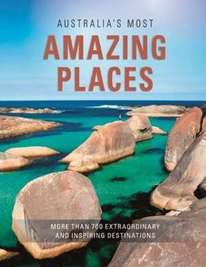 Australia's Most Amazing Places: More Than 700 Extraordinary and Inspiring Destinations