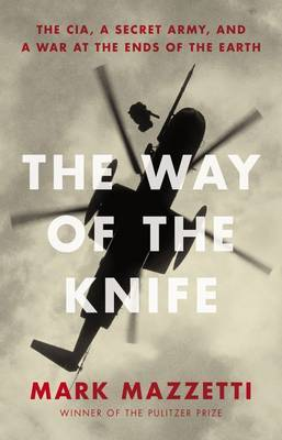 The Way Of The Knife: The Cia, A Secret Army, And A War At The Ends Of The Earth,