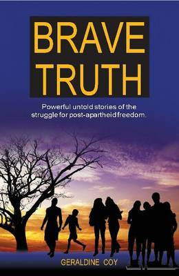 Brave Truth: Powerful Untold Stories of the Struggle for Post-Apartheid Freedom