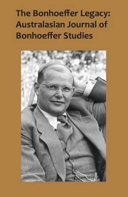 The Bonhoeffer Legacy: Australasian Journal of Bonhoeffer Studies, Vol 2: Australasian Journal of Bonhoeffer Study -- Volume 2