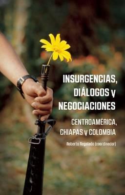 Insurencias, Dialogos Y Negocianciones: Centroamerica, Chiapas y Colombia