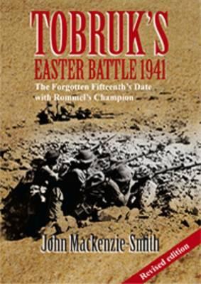 Tobruk's Easter Battle 1941 - Revised Edition: The Forgotten Fifteenthazazazs Date with Rommelazazazs Champion