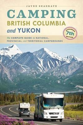 Camping British Columbia and Yukon: The Complete Guide to National, Provincial, and Territorial Campgrounds